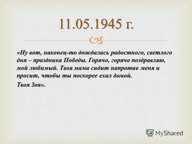 « Ну вот, наконец - то дождалась радостного, светлого дня – праздника Победы. Горячо, горячо поздравляю, мой любимый. Твоя мама сидит напротив меня и просит, чтобы ты поскорее ехал домой. Твоя Зоя ». 11.05.1945 г.