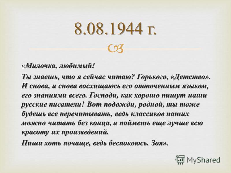 Милочка, любимый ! « Милочка, любимый ! Ты знаешь, что я сейчас читаю ? Горького, « Детство ». И снова, и снова восхищаюсь его отточенным языком, его знаниями всего. Господи, как хорошо пишут наши русские писатели ! Вот подожди, родной, ты тоже будеш