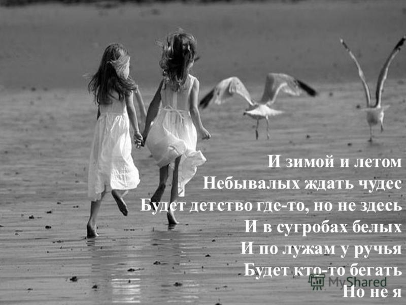 И зимой и летом Небывалых ждать чудес Будет детство где-то, но не здесь И в сугробах белых И по лужам у ручья Будет кто-то бегать Но не я