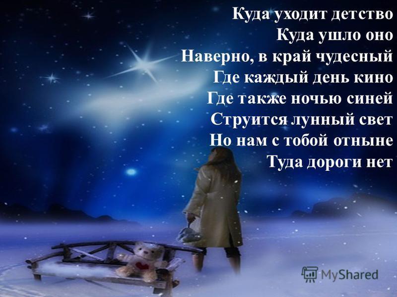 Куда уходит детство Куда ушло оно Наверно, в край чудесный Где каждый день кино Где также ночью синей Струится лунный свет Но нам с тобой отныне Туда дороги нет