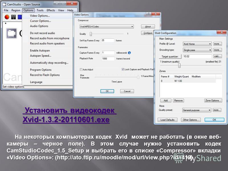 Установить видеокодек Установить видеокодек Xvid-1.3.2-20110601. exe На некоторых компьютерах кодек Xvid может не работать (в окне веб- камеры – черное поле). В этом случае нужно установить кодек CamStudioCodec_1.5_Setup и выбрать его в списке «Compr