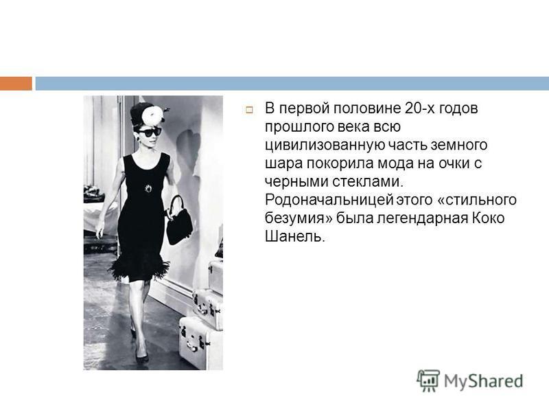 В первой половине 20-х годов прошлого века всю цивилизованную часть земного шара покорила мода на очки с черными стеклами. Родоначальницей этого «стильного безумия» была легендарная Коко Шанель.