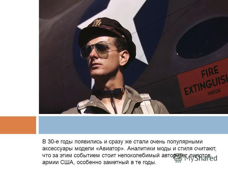 В 30-е годы появились и сразу же стали очень популярными аксессуары модели «Авиатор». Аналитики моды и стиля считают, что за этим событием стоит непоколебимый авторитет пилотов армии США, особенно заметный в те годы.