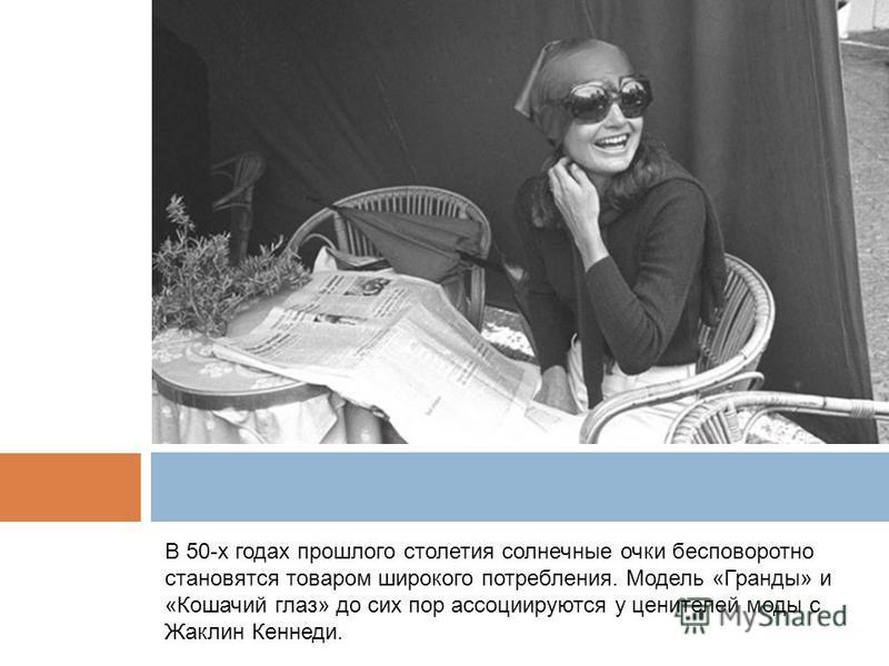 В 50-х годах прошлого столетия солнечные очки бесповоротно становятся товаром широкого потребления. Модель «Гранды» и «Кошачий глаз» до сих пор ассоциируются у ценителей моды с Жаклин Кеннеди.