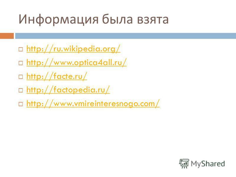 Информация была взята http://ru.wikipedia.org/ http://www.optica4all.ru/ http://facte.ru/ http://factopedia.ru/ http://www.vmireinteresnogo.com/