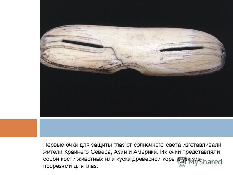Первые очки для защиты глаз от солнечного света изготавливали жители Крайнего Севера, Азии и Америки. Их очки представляли собой кости животных или куски древесной коры с узкими прорезями для глаз.