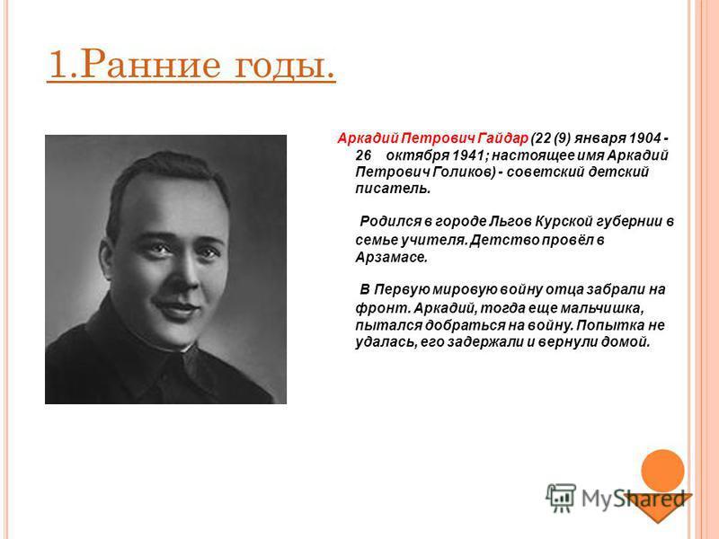 Аркадий Петрович Гайдар (22 (9) января 1904 - 26 октября 1941; настоящее имя Аркадий Петрович Голиков) - советский детский писатель. Родился в городе Льгов Курской губернии в семье учителя. Детство провёл в Арзамасе. В Первую мировую войну отца забра