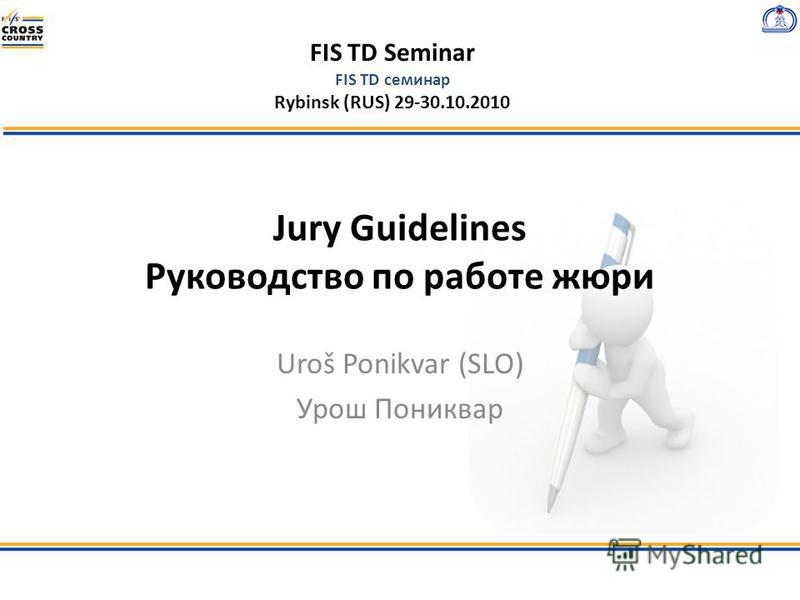 FIS TD Seminar FIS TD семинар Rybinsk (RUS) 29-30.10.2010 Jury Guidelines Руководство по работе жюри Uroš Ponikvar (SLO) Урош Пониквар