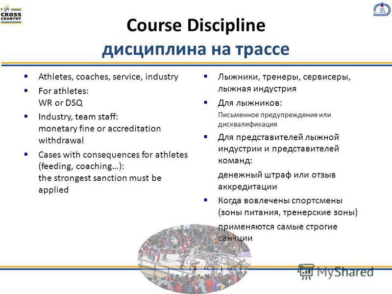 Course Discipline дисциплина на трассе Athletes, coaches, service, industry For athletes: WR or DSQ Industry, team staff: monetary fine or accreditation withdrawal Cases with consequences for athletes (feeding, coaching…): the strongest sanction must