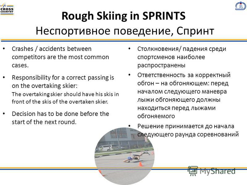 Rough Skiing in SPRINTS Неспортивное поведение, Спринт Crashes / accidents between competitors are the most common cases. Responsibility for a correct passing is on the overtaking skier: The overtaking skier should have his skis in front of the skis