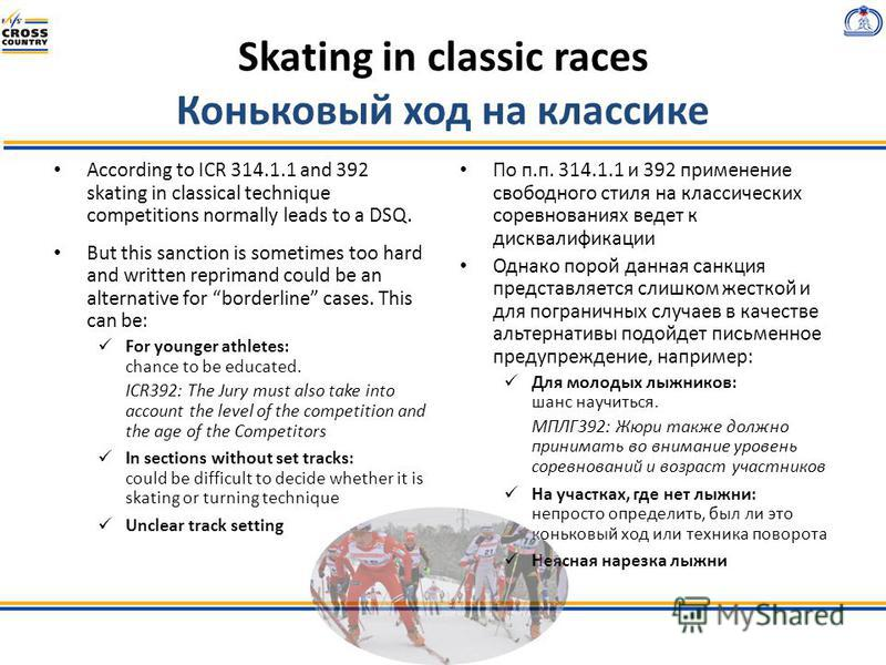 Skating in classic races Коньковый ход на классике According to ICR 314.1.1 and 392 skating in classical technique competitions normally leads to a DSQ. But this sanction is sometimes too hard and written reprimand could be an alternative for borderl