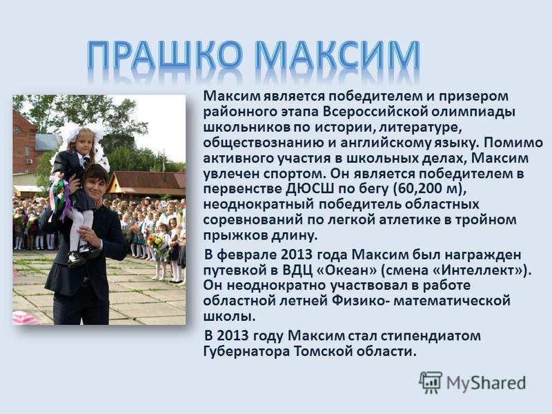 Максим является победителем и призером районного этапа Всероссийской олимпиады школьников по истории, литературе, обществознанию и английскому языку. Помимо активного участия в школьных делах, Максим увлечен спортом. Он является победителем в первенс
