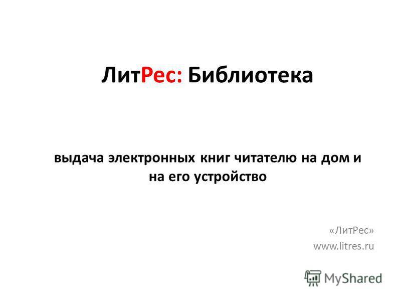 Лит Рес: Библиотека выдача электронных книг читателю на дом и на его устройство «Лит Рес» www.litres.ru