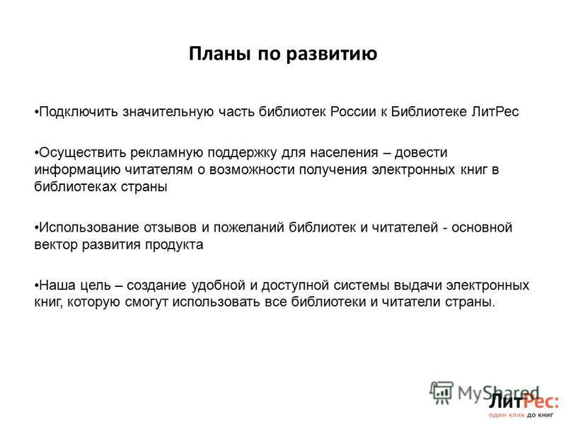 Планы по развитию Подключить значительную часть библиотек России к Библиотеке Лит Рес Осуществить рекламную поддержку для населения – довести информацию читателям о возможности получения электронных книг в библиотеках страны Использование отзывов и п