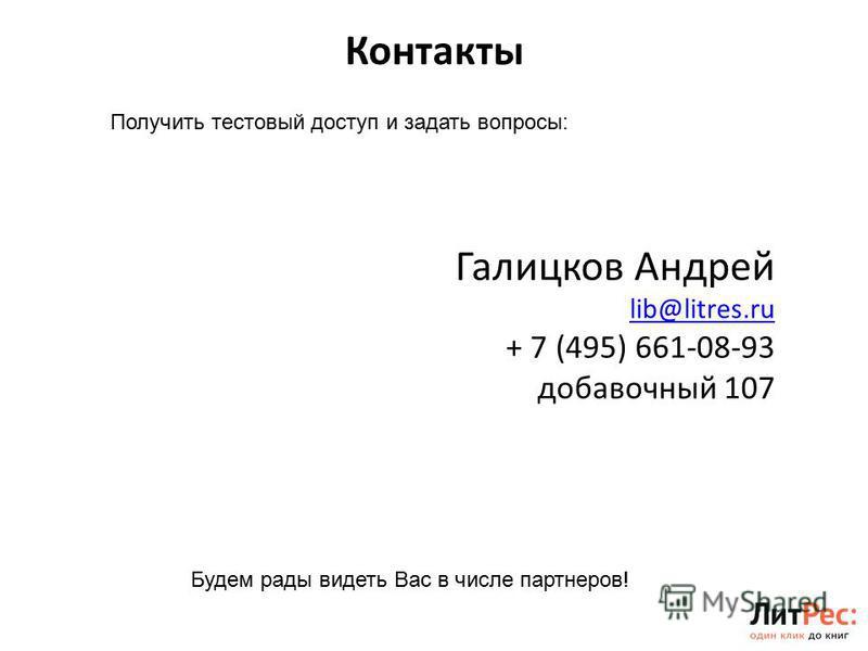 Контакты 15 Получить тестовый доступ и задать вопросы: Галицков Андрей lib@litres.ru + 7 (495) 661-08-93 добавочный 107 Будем рады видеть Вас в числе партнеров!