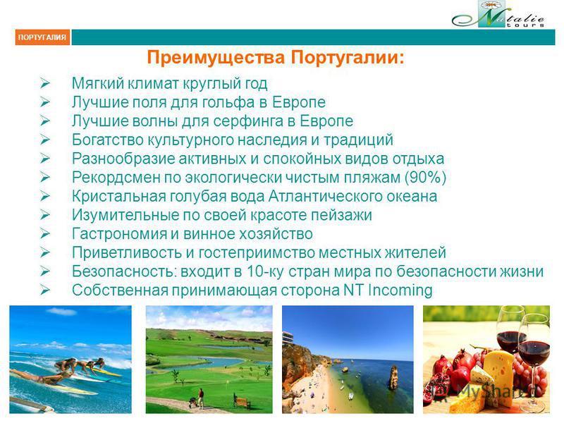 Преимущества Португалии: Мягкий климат круглый год Лучшие поля для гольфа в Европе Лучшие волны для серфинга в Европе Богатство культурного наследия и традиций Разнообразие активных и спокойных видов отдыха Рекордсмен по экологически чистым пляжам (9