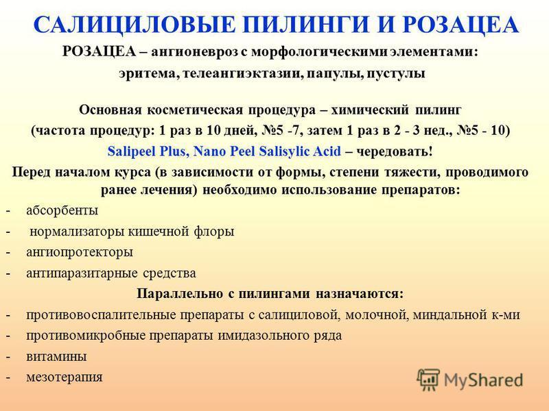САЛИЦИЛОВЫЕ ПИЛИНГИ И РОЗАЦЕА РОЗАЦЕА – ангионевроз с морфологическими элементами: эритема, телеангиэктазии, папулы, пустулы Основная косметическая процедура – химический пилинг (частота процедур: 1 раз в 10 дней, 5 -7, затем 1 раз в 2 - 3 нед., 5 -