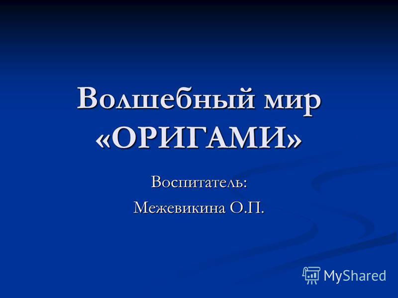 Волшебный мир «ОРИГАМИ» Воспитатель: Межевикина О.П.