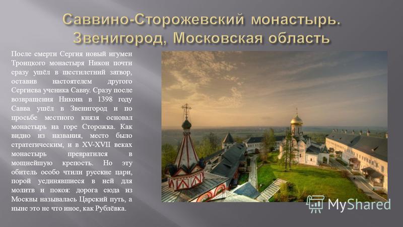 После смерти Сергия новый игумен Троицкого монастыря Никон почти сразу ушёл в шестилетний затвор, оставив настоятелем другого Сергиева ученика Савву. Сразу после возвращения Никона в 1398 году Савва ушёл в Звенигород и по просьбе местного князя основ