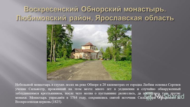 Небольшой монастырь в глухих лесах на реке Обноре в 20 километрах от городка Любим основал Сергиев ученик Сильвестр, проживший на этом месте много лет в уединении и случайно обнаруженный заблудившимся крестьянином, после чего молва о пустыннике разне