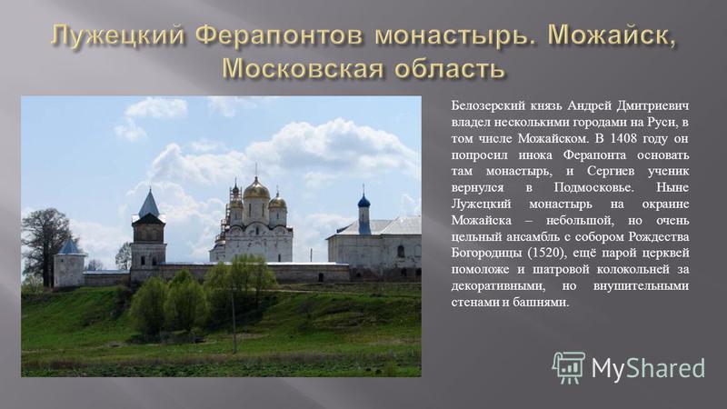 Белозерский князь Андрей Дмитриевич владел несколькими городами на Руси, в том числе Можайском. В 1408 году он попросил инока Ферапонта основать там монастырь, и Сергиев ученик вернулся в Подмосковье. Ныне Лужецкий монастырь на окраине Можайска – неб