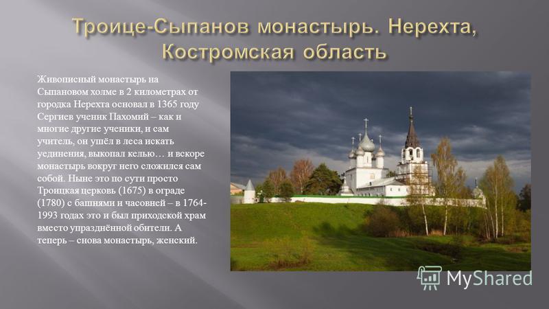Живописный монастырь на Сыпановом холме в 2 километрах от городка Нерехта основал в 1365 году Сергиев ученик Пахомий – как и многие другие ученики, и сам учитель, он ушёл в леса искать уединения, выкопал келью … и вскоре монастырь вокруг него сложилс