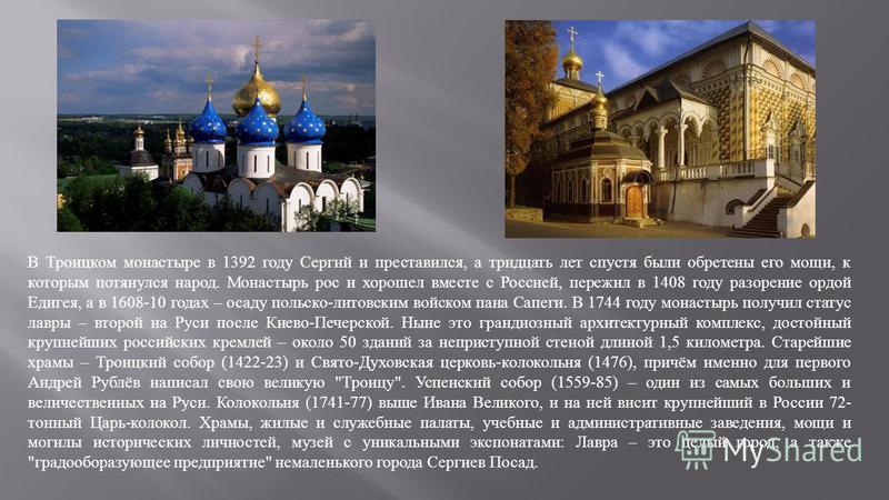 В Троицком монастыре в 1392 году Сергий и преставился, а тридцать лет спустя были обретены его мощи, к которым потянулся народ. Монастырь рос и хорошел вместе с Россией, пережил в 1408 году разорение ордой Едигея, а в 1608-10 годах – осаду польско -