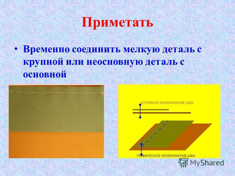 Приметать Временно соединить мелкую деталь с крупной или неосновную деталь с основной