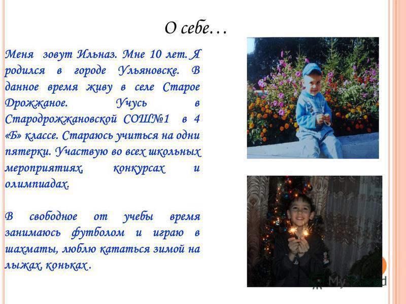 О себе… Меня зовут Ильназ. Мне 10 лет. Я родился в городе Ульяновске. В данное время живу в селе Старое Дрожжаное. Учусь в Стародрожжановской СОШ1 в 4 «Б» классе. Стараюсь учиться на одни пятерки. Участвую во всех школьных мероприятиях, конкурсах и о