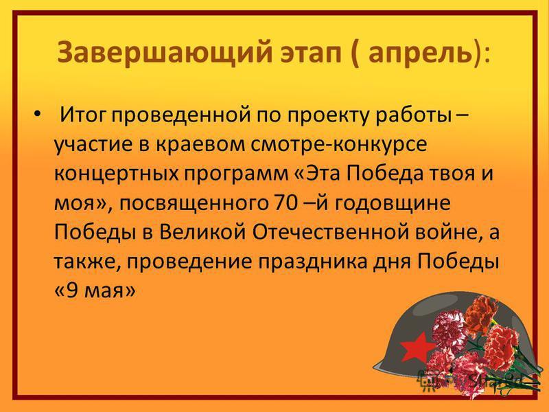 Завершающий этап ( апрель): Итог проведенной по проекту работы – участие в краевом смотре-конкурсе концертных программ «Эта Победа твоя и моя», посвященного 70 –й годовщине Победы в Великой Отечественной войне, а также, проведение праздника дня Побед