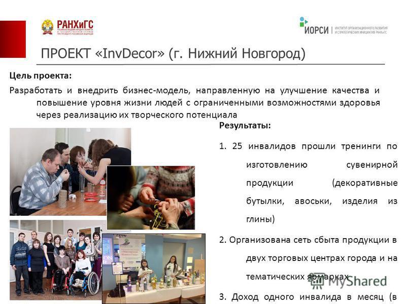ПРОЕКТ «InvDecor» (г. Нижний Новгород) Цель проекта: Разработать и внедрить бизнес-модель, направленную на улучшение качества и повышение уровня жизни людей с ограниченными возможностями здоровья через реализацию их творческого потенциала Результаты: