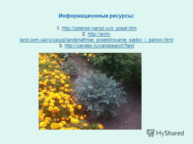 Информационные ресурсы: 1. http://zelensk.narod.ru/o_posel.htm 2. http://arch- land.com.ua/ru/uslugi/landshaftnoe_proektirovanie_sadov_i_parkov.html 3. http://yandex.ru/yandsearch?texthttp://zelensk.narod.ru/o_posel.htmhttp://arch- land.com.ua/ru/usl