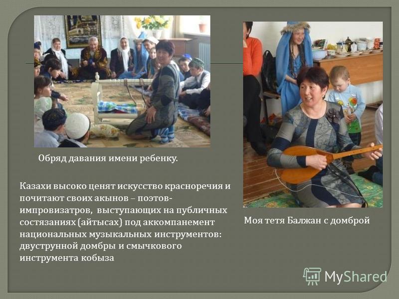 Обряд давания имени ребенку. Казахи высоко ценят искусство красноречия и почитают своих акынов – поэтов - импровизаторов, выступающих на публичных состязаниях ( айтысах ) под аккомпанемент национальных музыкальных инструментов : двухструнной домбры и