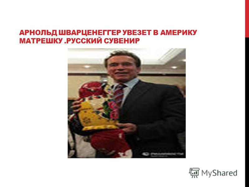 АРНОЛЬД ШВАРЦЕНЕГГЕР УВЕЗЕТ В АМЕРИКУ МАТРЕШКУ.РУССКИЙ СУВЕНИР