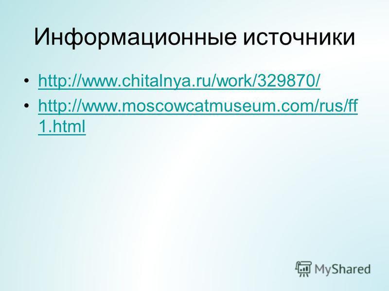 Информационные источники http://www.chitalnya.ru/work/329870/ http://www.moscowcatmuseum.com/rus/ff 1.htmlhttp://www.moscowcatmuseum.com/rus/ff 1.html
