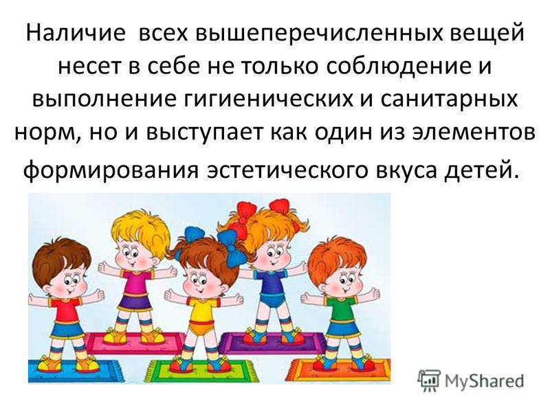 Наличие всех вышеперечисленных вещей несет в себе не только соблюдение и выполнение гигиенических и санитарных норм, но и выступает как один из элементов формирования эстетического вкуса детей.
