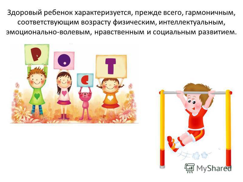 Здоровый ребенок характеризуется, прежде всего, гармоничным, соответствующим возрасту физическим, интеллектуальным, эмоционально-волевым, нравственным и социальным развитием.