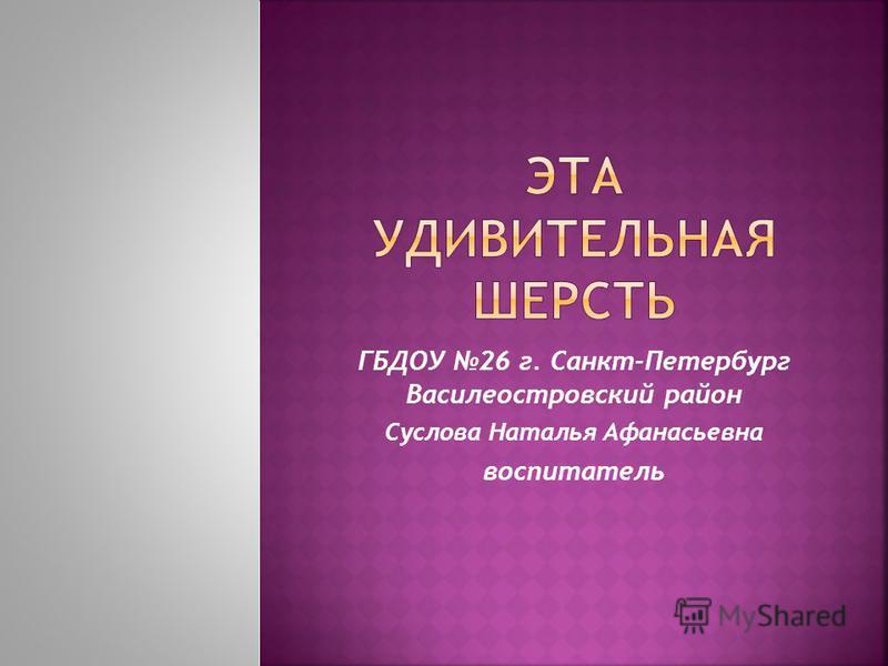 ГБДОУ 26 г. Санкт-Петербург Василеостровский район Суслова Наталья Афанасьевна воспитатель