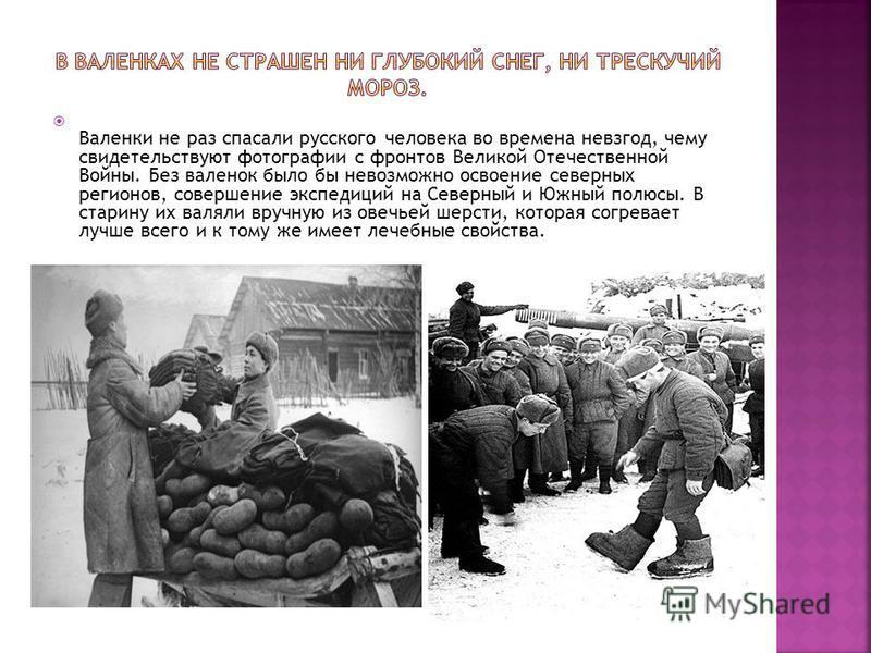 Валенки не раз спасали русского человека во времена невзгод, чему свидетельствуют фотографии с фронтов Великой Отечественной Войны. Без валенок было бы невозможно освоение северных регионов, совершение экспедиций на Северный и Южный полюсы. В старину
