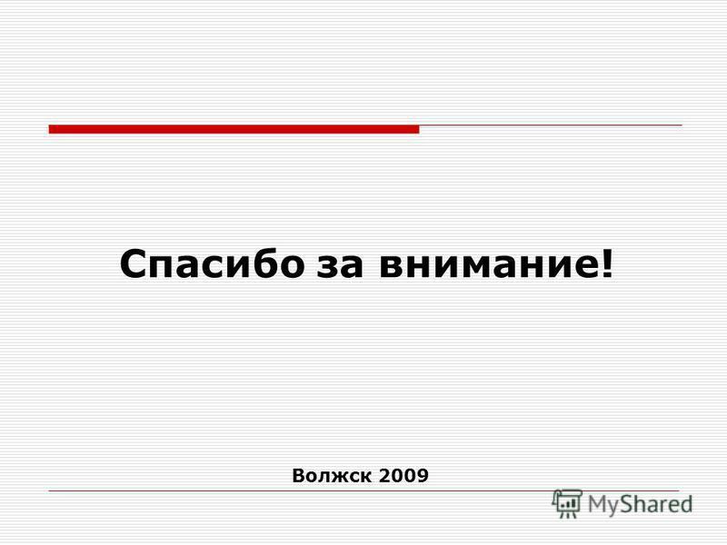 Спасибо за внимание! Волжск 2009