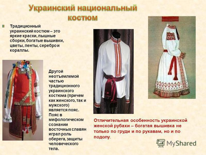 Традиционный украинский костюм – это яркие краски, пышные сборки, богатые вышивки, цветы, ленты, серебро и кораллы. Отличительная особенность украинской женской рубахи – богатая вышивка не только по груди и по рукавам, но и по подолу. Другой неотъемл