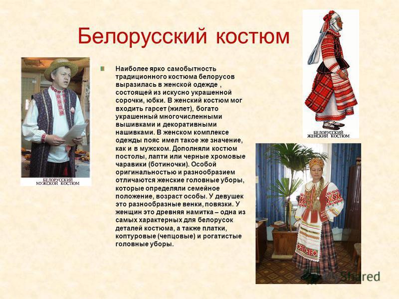 Белорусский костюм Наиболее ярко самобытность традиционного костюма белорусов выразилась в женской одежде, состоящей из искусно украшенной сорочки, юбки. В женский костюм мог входить гарсет (жилет), богато украшенный многочисленными вышивками и декор