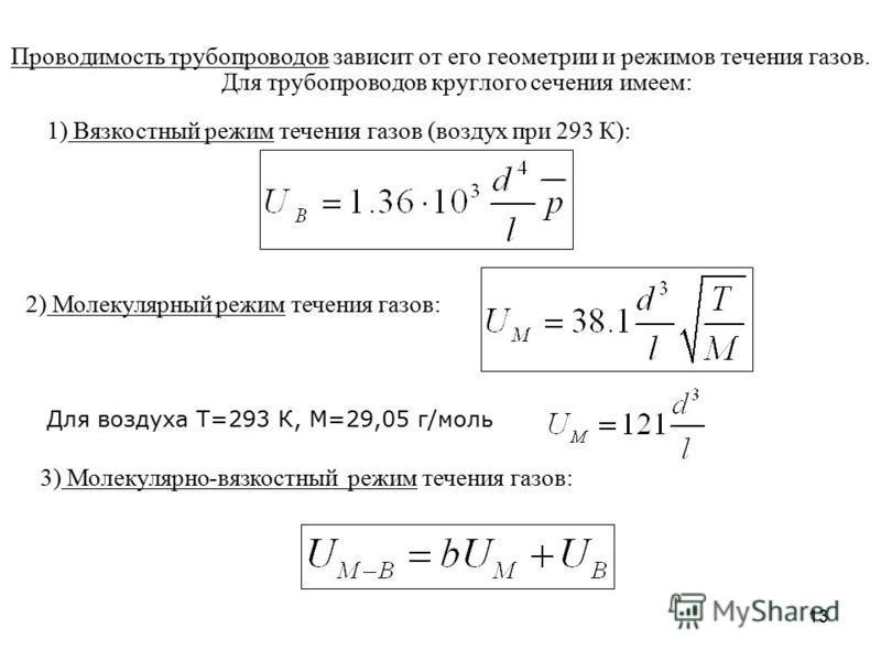 13 Проводимость трубопроводов зависит от его геометрии и режимов течения газов. Для трубопроводов круглого сечения имеем: 1) Вязкостный режим течения газов (воздух при 293 К): 2) Молекулярный режим течения газов: Для воздуха Т=293 К, М=29,05 г/моль 3