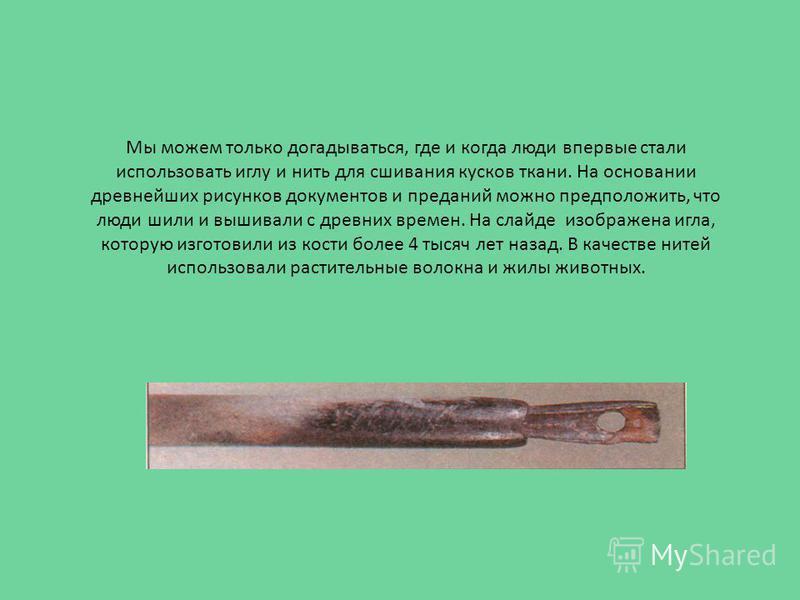 Мы можем только догадываться, где и когда люди впервые стали использовать иглу и нить для сшивания кусков ткани. На основании древнейших рисунков документов и преданий можно предположить, что люди шили и вышивали с древних времен. На слайде изображен