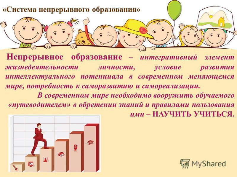 Непрерывное образование – интегративный элемент жизнедеятельности личности, условие развития интеллектуального потенциала в современном меняющемся мире, потребность к саморазвитию и самореализации. В современном мире необходимо вооружить обучаемого «