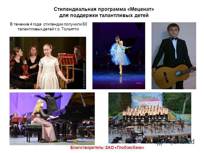 Стипендиальная программа «Меценат» для поддержки талантливых детей Благотворитель: ЗАО «Глобэксбанк» В течение 4 года стипендии получили 50 талантливых детей г.о. Тольятти