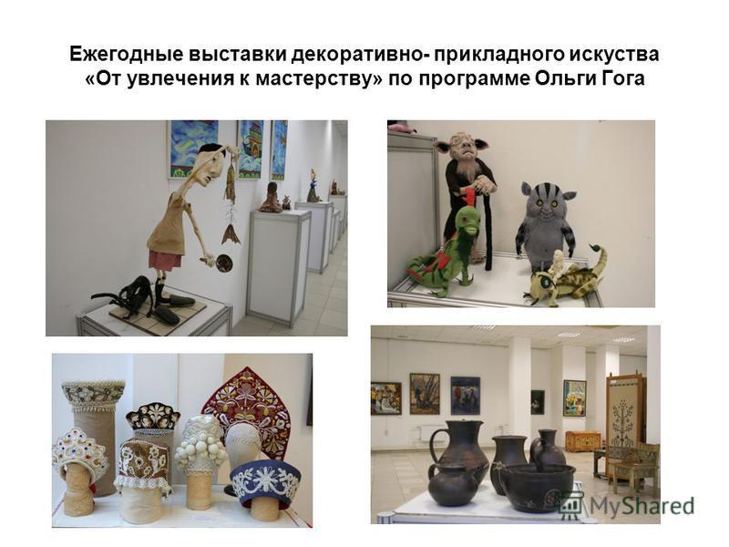 Ежегодные выставки декоративно- прикладного искусства «От увлечения к мастерству» по программе Ольги Гога