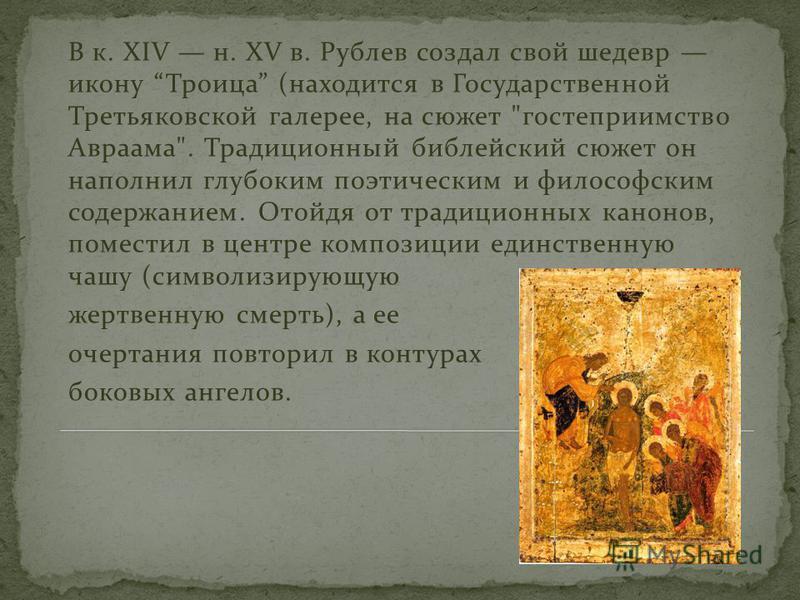 В к. XIV н. XV в. Рублев создал свой шедевр икону Троица (находится в Государственной Третьяковской галерее, на сюжет