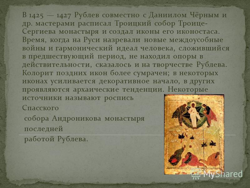 В 1425 1427 Рублев совместно с Даниилом Чёрным и др. мастерами расписал Троицкий собор Троице- Сергиева монастыря и создал иконы его иконостаса. Время, когда на Руси назревали новые междоусобные войны и гармонический идеал человека, сложившийся в пре