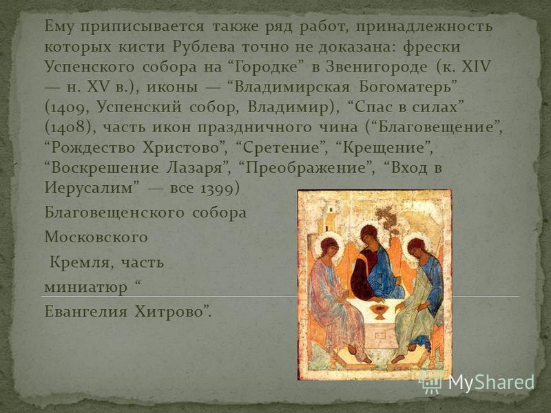 Ему приписывается также ряд работ, принадлежность которых кисти Рублева точно не доказана: фрески Успенского собора на Городке в Звенигороде (к. XIV н. XV в.), иконы Владимирская Богоматерь (1409, Успенский собор, Владимир), Спас в силах (1408), част